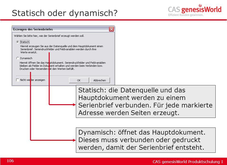CAS genesisWorld Produktschulung I 106 Statisch oder dynamisch? Statisch: die Datenquelle und das Hauptdokument werden zu einem Serienbrief verbunden.