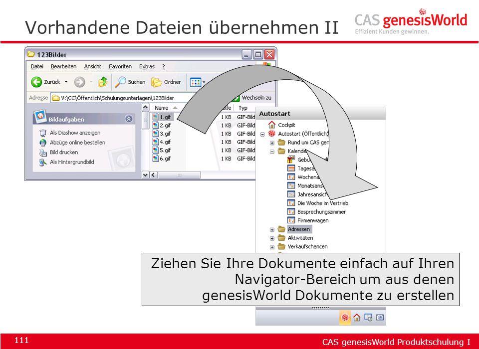 CAS genesisWorld Produktschulung I 111 Vorhandene Dateien übernehmen II Ziehen Sie Ihre Dokumente einfach auf Ihren Navigator-Bereich um aus denen gen