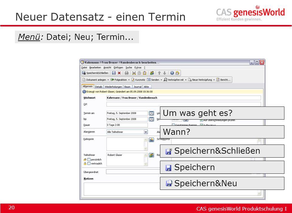 CAS genesisWorld Produktschulung I 20 Neuer Datensatz - einen Termin Menü: Datei; Neu; Termin... Um was geht es? Wann? Speichern&Schließen Speichern S