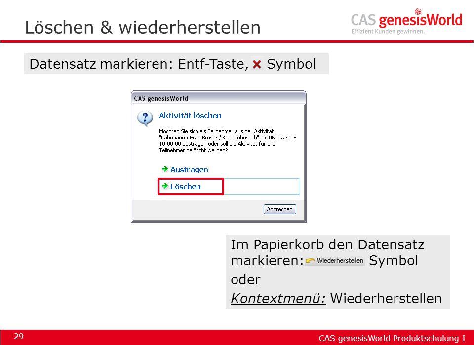 CAS genesisWorld Produktschulung I 29 Löschen & wiederherstellen Datensatz markieren: Entf-Taste, Symbol Im Papierkorb den Datensatz markieren: Symbol