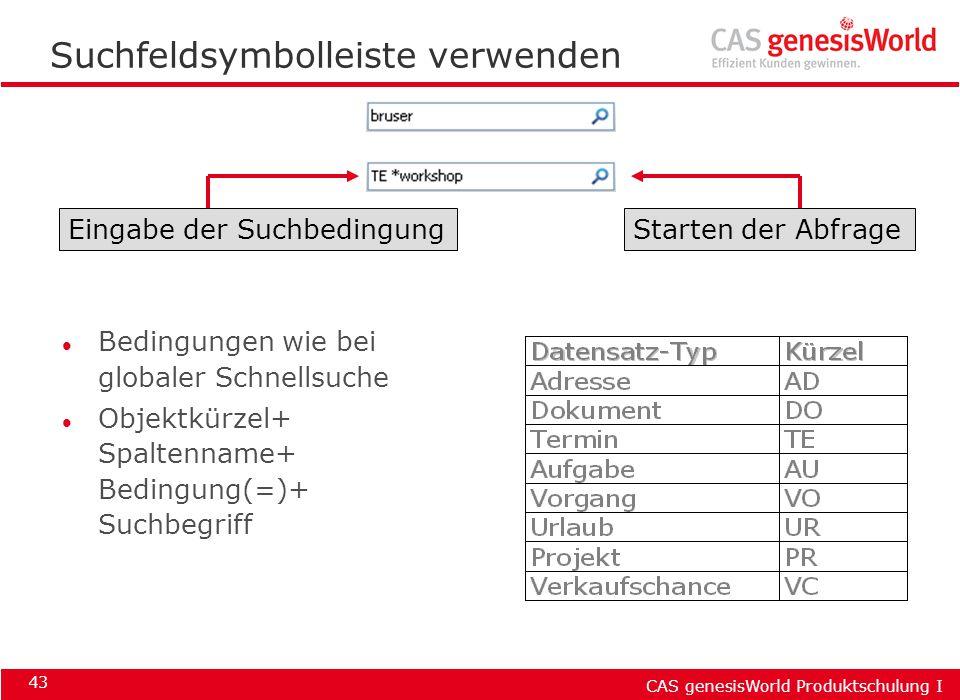 CAS genesisWorld Produktschulung I 43 Suchfeldsymbolleiste verwenden Eingabe der SuchbedingungStarten der Abfrage l Bedingungen wie bei globaler Schne