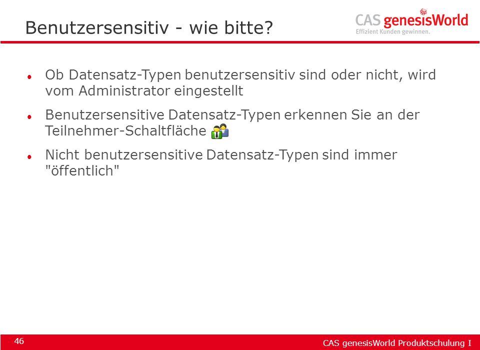 CAS genesisWorld Produktschulung I 46 Benutzersensitiv - wie bitte? l Ob Datensatz-Typen benutzersensitiv sind oder nicht, wird vom Administrator eing