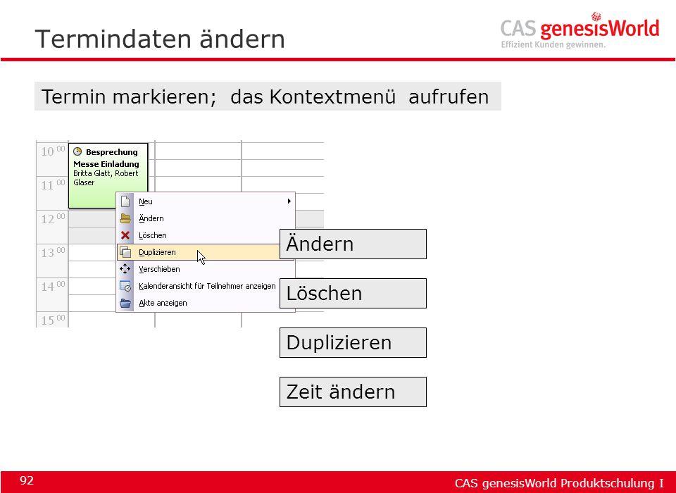 CAS genesisWorld Produktschulung I 92 Termindaten ändern Termin markieren; das Kontextmenü aufrufen Ändern Löschen Duplizieren Zeit ändern