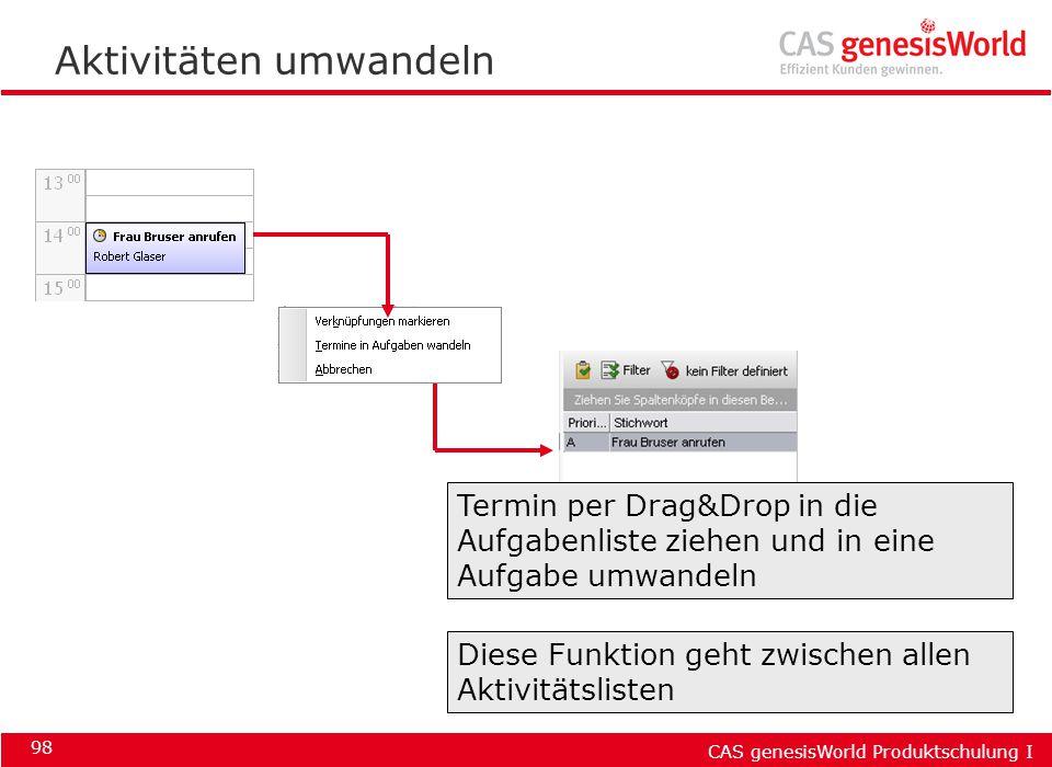 CAS genesisWorld Produktschulung I 98 Aktivitäten umwandeln Termin per Drag&Drop in die Aufgabenliste ziehen und in eine Aufgabe umwandeln Diese Funkt