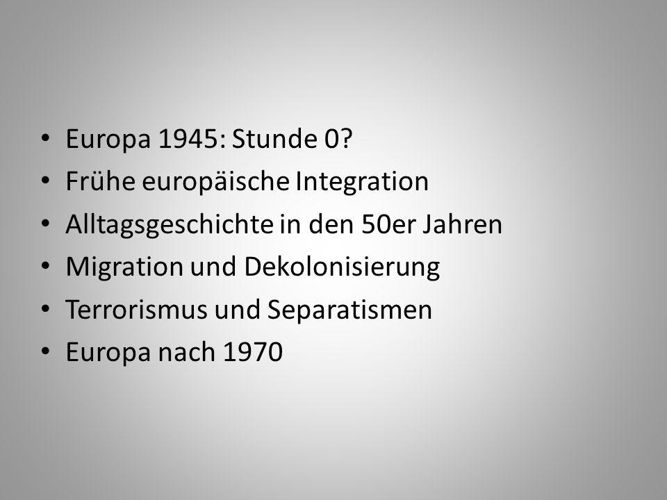 Europa 1945: Stunde 0? Frühe europäische Integration Alltagsgeschichte in den 50er Jahren Migration und Dekolonisierung Terrorismus und Separatismen E