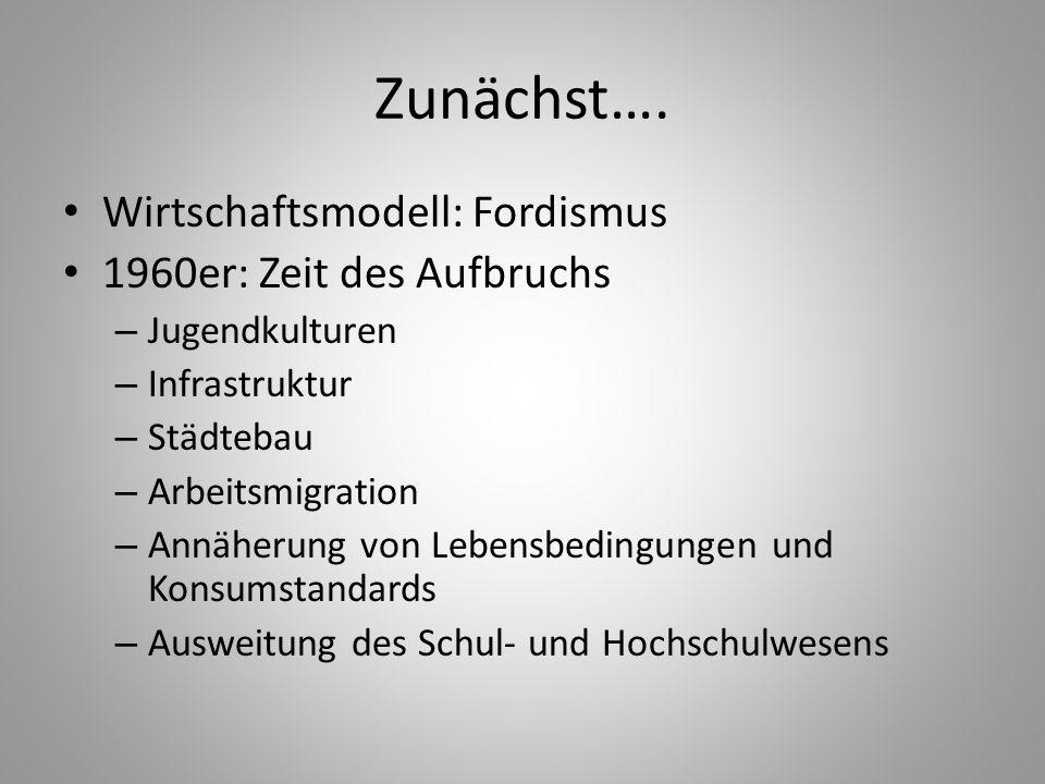 Zunächst…. Wirtschaftsmodell: Fordismus 1960er: Zeit des Aufbruchs – Jugendkulturen – Infrastruktur – Städtebau – Arbeitsmigration – Annäherung von Le
