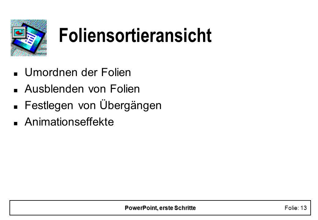 PowerPoint, erste SchritteFolie: 13 Foliensortieransicht n Umordnen der Folien n Ausblenden von Folien n Festlegen von Übergängen n Animationseffekte