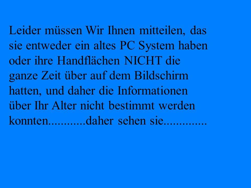 Leider müssen Wir Ihnen mitteilen, das sie entweder ein altes PC System haben oder ihre Handflächen NICHT die ganze Zeit über auf dem Bildschirm hatten, und daher die Informationen über Ihr Alter nicht bestimmt werden konnten............daher sehen sie..............