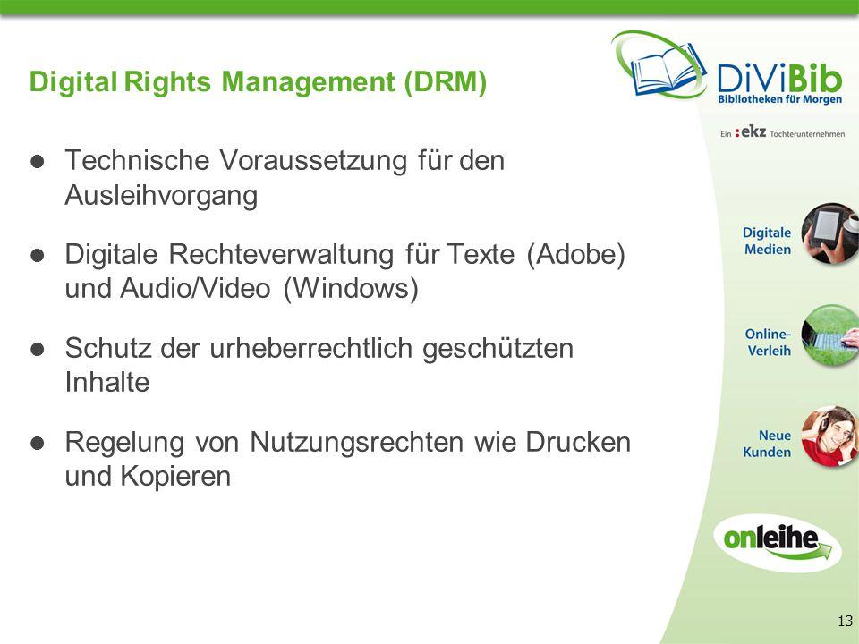 13 Digital Rights Management (DRM) Technische Voraussetzung für den Ausleihvorgang Digitale Rechteverwaltung für Texte (Adobe) und Audio/Video (Windows) Schutz der urheberrechtlich geschützten Inhalte Regelung von Nutzungsrechten wie Drucken und Kopieren