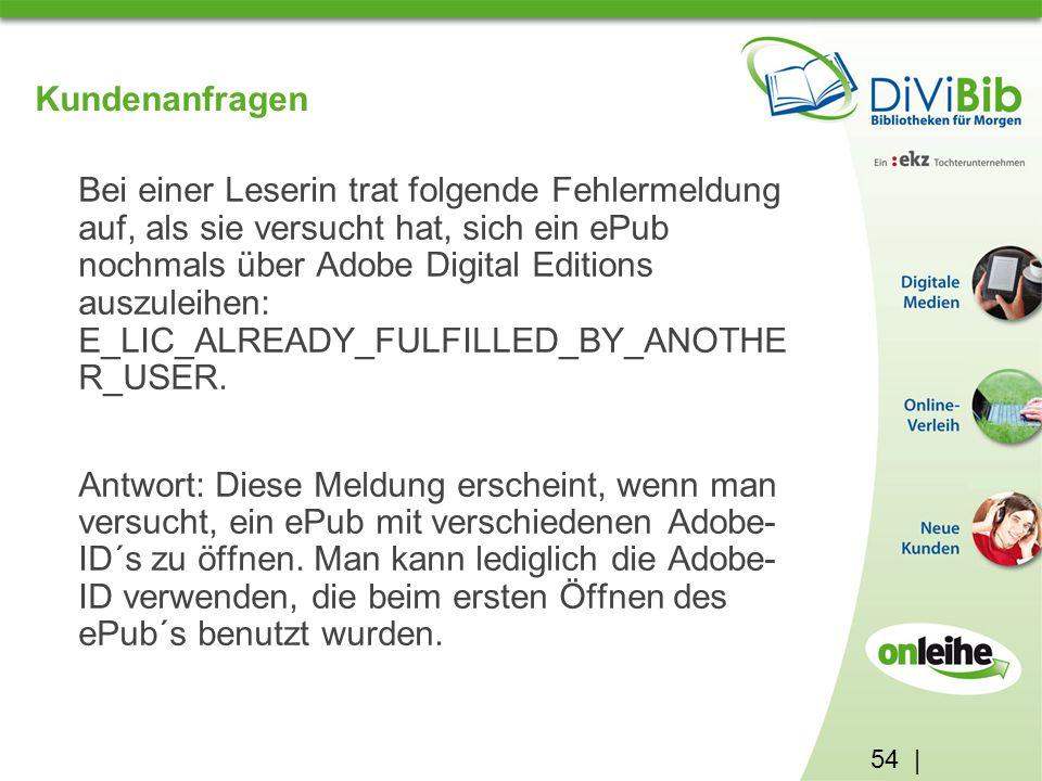 54 | Kundenanfragen Bei einer Leserin trat folgende Fehlermeldung auf, als sie versucht hat, sich ein ePub nochmals über Adobe Digital Editions auszuleihen: E_LIC_ALREADY_FULFILLED_BY_ANOTHE R_USER.