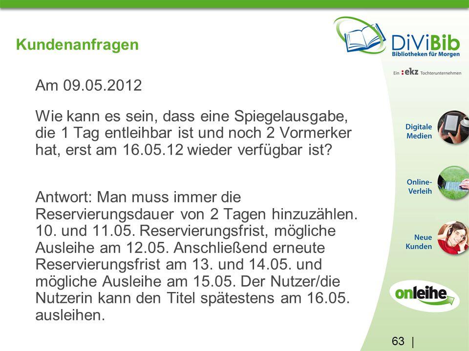 63 | Kundenanfragen Am 09.05.2012 Wie kann es sein, dass eine Spiegelausgabe, die 1 Tag entleihbar ist und noch 2 Vormerker hat, erst am 16.05.12 wieder verfügbar ist.