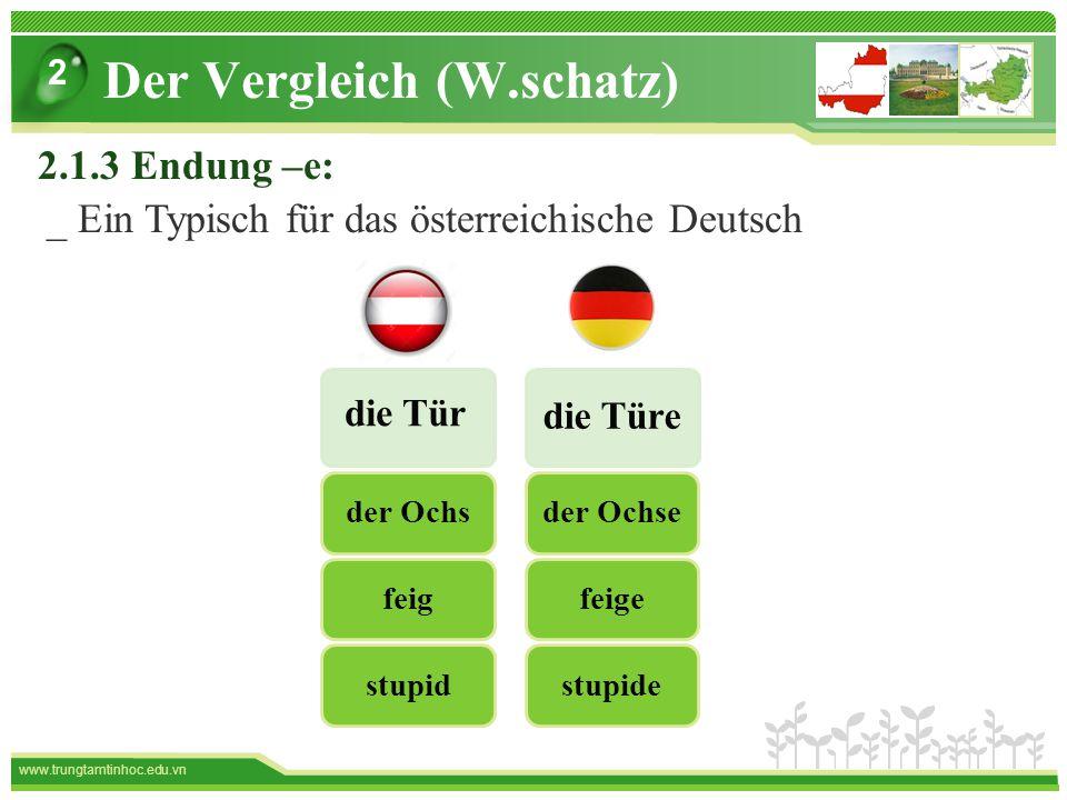 www.trungtamtinhoc.edu.vn die Türe die Tür stupid feig der Ochsstupide feige der Ochse Der Vergleich (W.schatz) 2 2.1.3 Endung –e: _ Ein Typisch für das österreichische Deutsch
