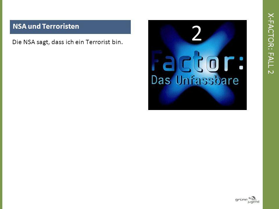 NSA und Terroristen Die NSA sagt, dass ich ein Terrorist bin. X-FACTOR: FALL 2 2