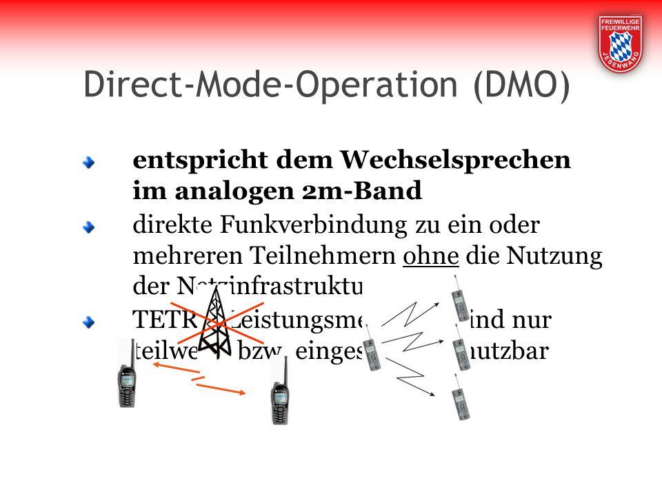 Direct-Mode-Operation (DMO) entspricht dem Wechselsprechen im analogen 2m-Band direkte Funkverbindung zu ein oder mehreren Teilnehmern ohne die Nutzung der Netzinfrastruktur TETRA-Leistungsmerkmale sind nur teilweise bzw.