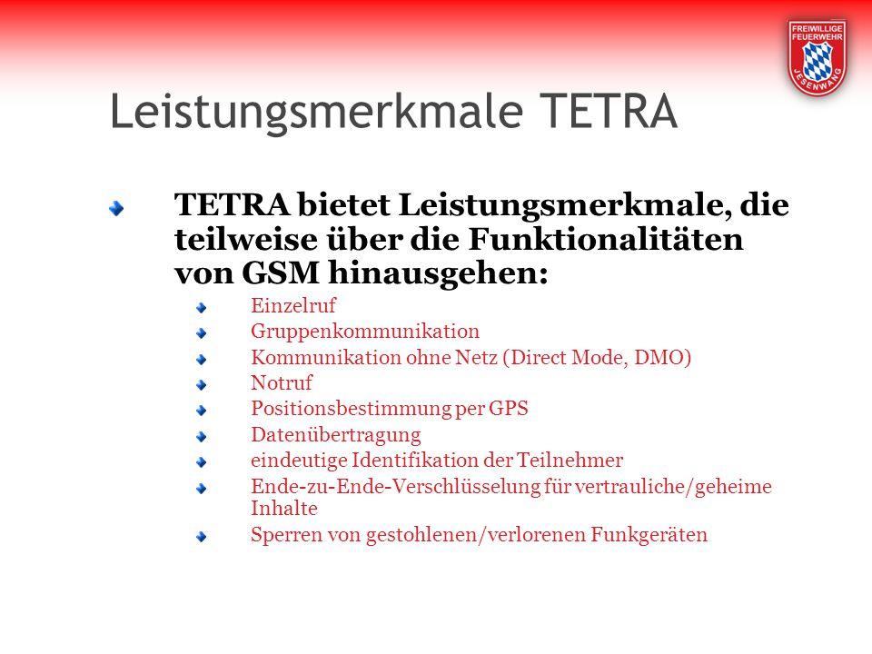 Leistungsmerkmale TETRA TETRA bietet Leistungsmerkmale, die teilweise über die Funktionalitäten von GSM hinausgehen: Einzelruf Gruppenkommunikation Kommunikation ohne Netz (Direct Mode, DMO) Notruf Positionsbestimmung per GPS Datenübertragung eindeutige Identifikation der Teilnehmer Ende-zu-Ende-Verschlüsselung für vertrauliche/geheime Inhalte Sperren von gestohlenen/verlorenen Funkgeräten