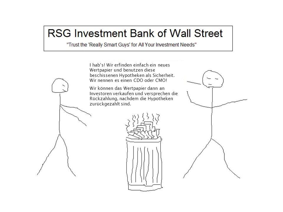 I hab's! Wir erfinden einfach ein neues Wertpapier und benutzen diese beschissenen Hypotheken als Sicherheit. Wir nennen es einen CDO oder CMO! Wir kö