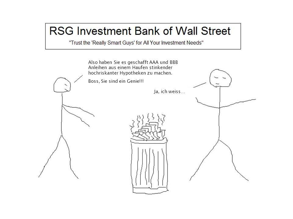 Also haben Sie es geschafft AAA und BBB Anleihen aus einem Haufen stinkender hochriskanter Hypotheken zu machen. Boss, Sie sind ein Genie!!! Ja, ich w