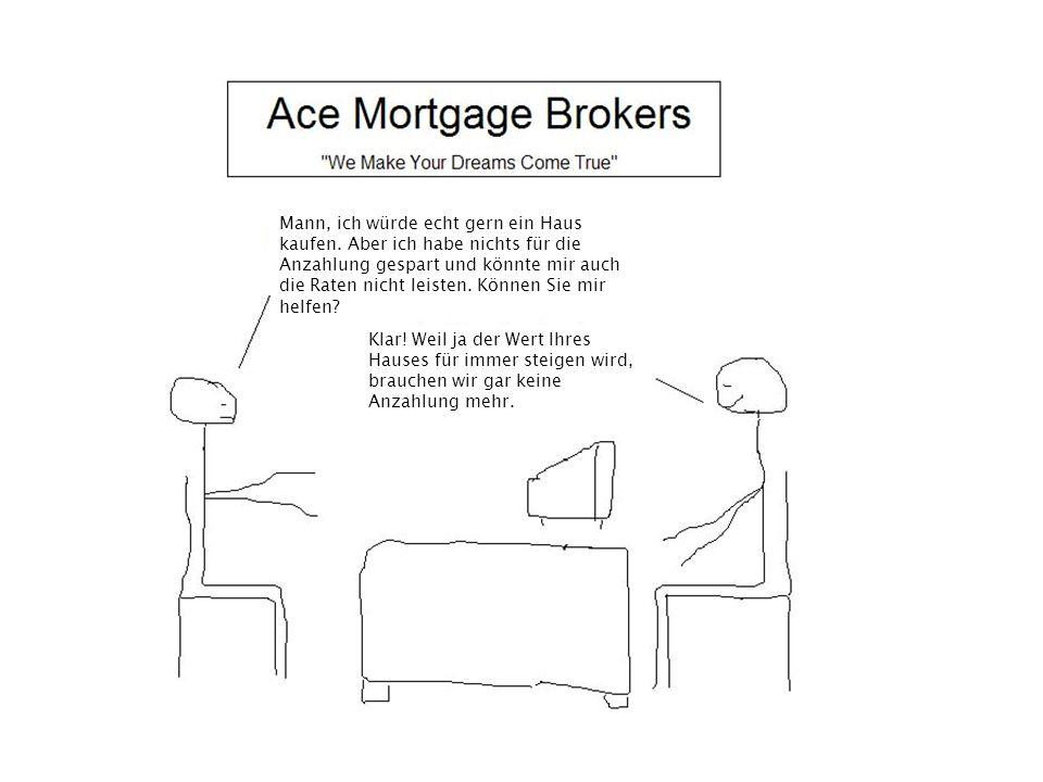 Mann, ich würde echt gern ein Haus kaufen. Aber ich habe nichts für die Anzahlung gespart und könnte mir auch die Raten nicht leisten. Können Sie mir