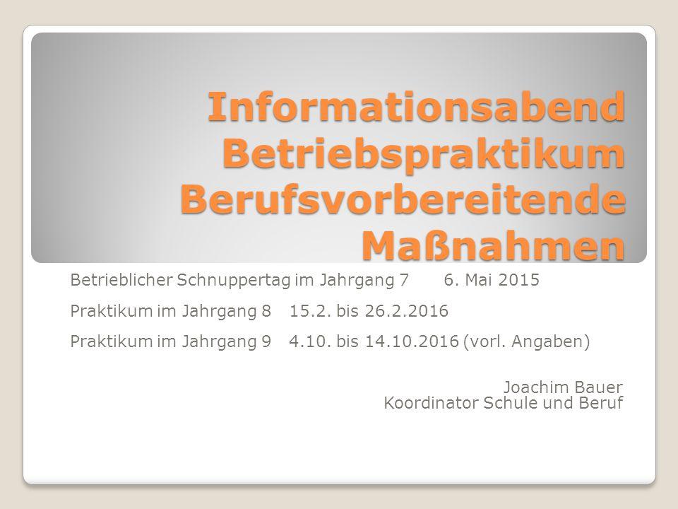 Informationsabend Betriebspraktikum Berufsvorbereitende Maßnahmen Betrieblicher Schnuppertag im Jahrgang 7 6. Mai 2015 Praktikum im Jahrgang 8 15.2. b