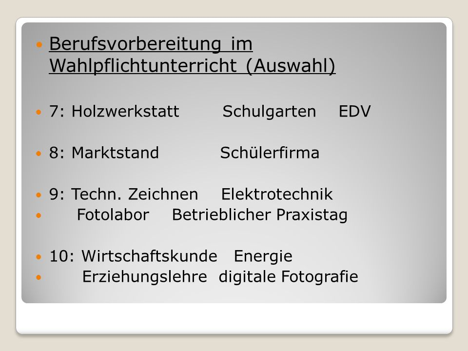 Berufsvorbereitung im Wahlpflichtunterricht (Auswahl) 7: HolzwerkstattSchulgarten EDV 8: Marktstand Schülerfirma 9: Techn. Zeichnen Elektrotechnik Fot