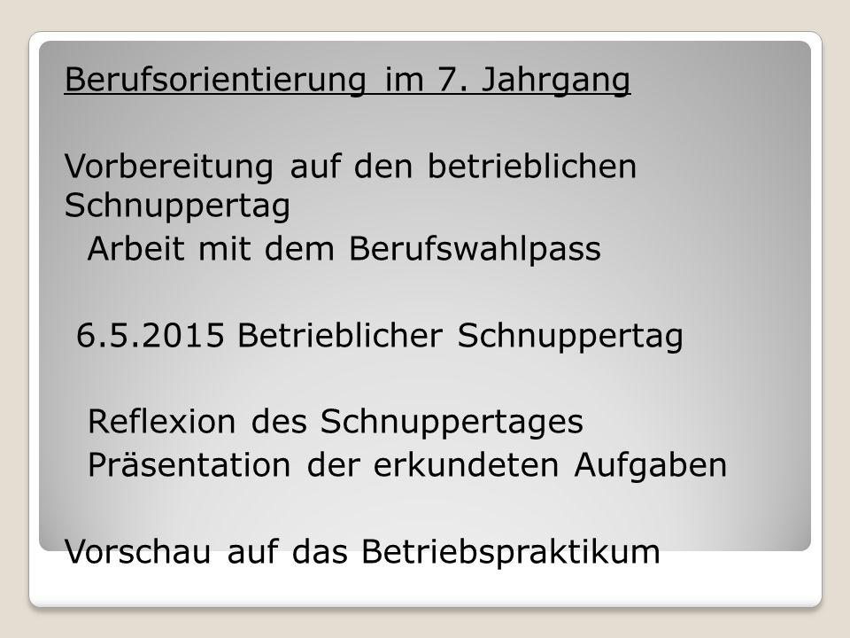 Berufsorientierung im 7. Jahrgang Vorbereitung auf den betrieblichen Schnuppertag Arbeit mit dem Berufswahlpass 6.5.2015 Betrieblicher Schnuppertag Re