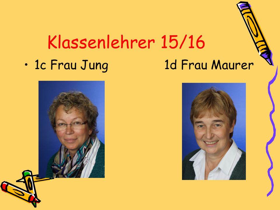 Klassenlehrer 15/16 1c Frau Jung 1d Frau Maurer