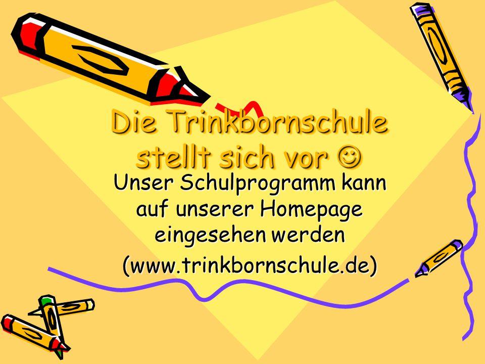 Die Trinkbornschule stellt sich vor Die Trinkbornschule stellt sich vor Unser Schulprogramm kann auf unserer Homepage eingesehen werden (www.trinkborn