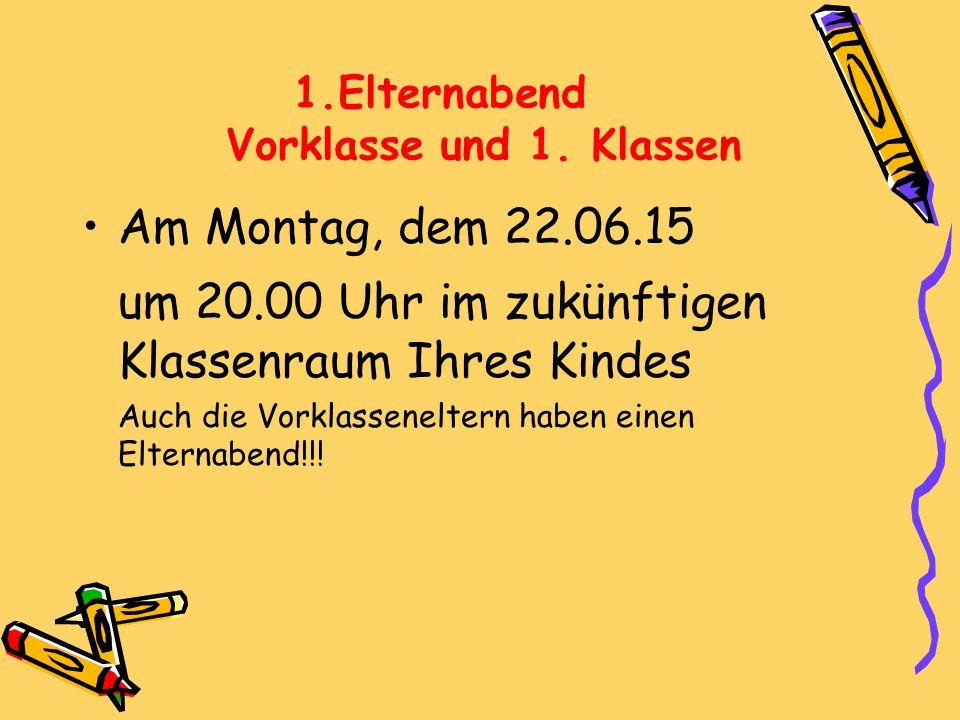 1.Elternabend Vorklasse und 1. Klassen Am Montag, dem 22.06.15 um 20.00 Uhr im zukünftigen Klassenraum Ihres Kindes Auch die Vorklasseneltern haben ei