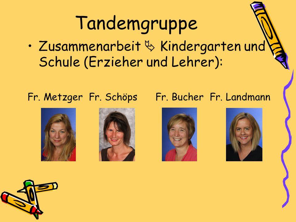 Tandemgruppe Zusammenarbeit  Kindergarten und Schule (Erzieher und Lehrer): Fr. Metzger Fr. Schöps Fr. Bucher Fr. Landmann