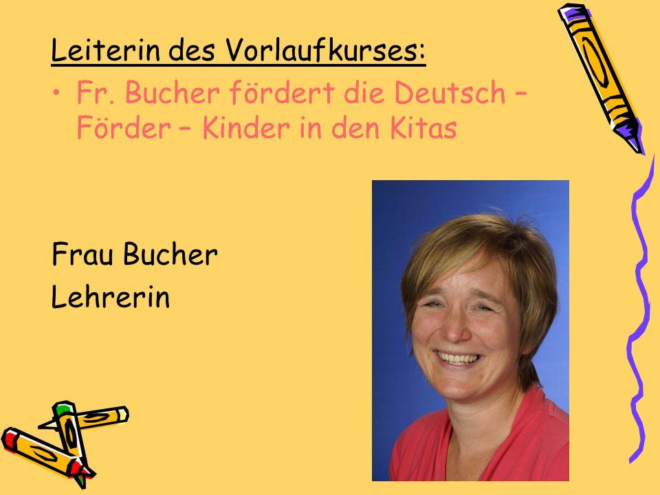 Leiterin des Vorlaufkurses: Fr. Bucher fördert die Deutsch – Förder – Kinder in den Kitas Frau Bucher Lehrerin
