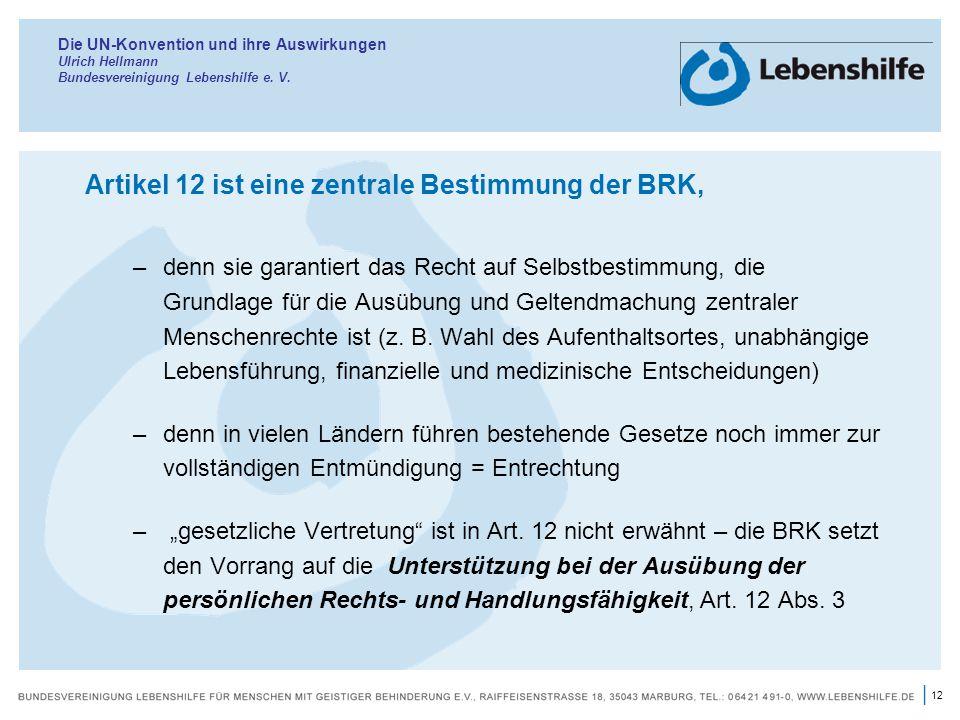 12 | Die UN-Konvention und ihre Auswirkungen Ulrich Hellmann Bundesvereinigung Lebenshilfe e. V. Artikel 12 ist eine zentrale Bestimmung der BRK, –den