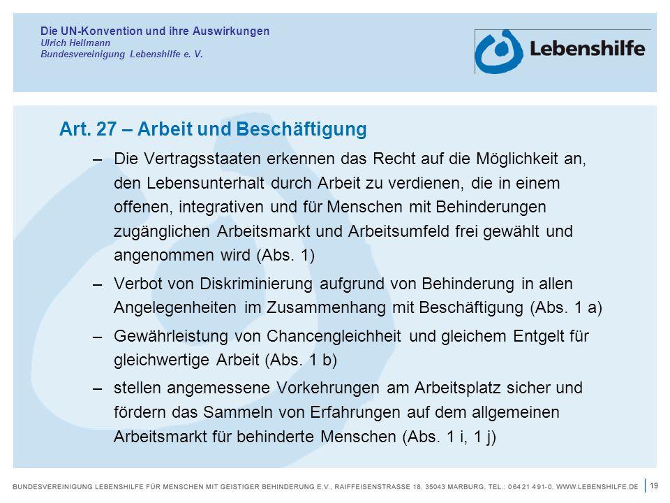 19 | Die UN-Konvention und ihre Auswirkungen Ulrich Hellmann Bundesvereinigung Lebenshilfe e. V. Art. 27 – Arbeit und Beschäftigung –Die Vertragsstaat