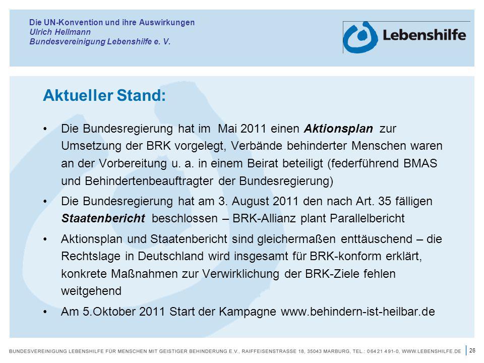 26 | Die UN-Konvention und ihre Auswirkungen Ulrich Hellmann Bundesvereinigung Lebenshilfe e. V. Aktueller Stand: Die Bundesregierung hat im Mai 2011
