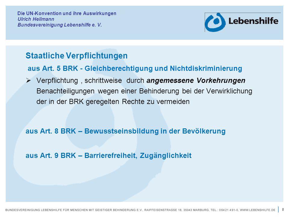 8 | Die UN-Konvention und ihre Auswirkungen Ulrich Hellmann Bundesvereinigung Lebenshilfe e. V. Staatliche Verpflichtungen aus Art. 5 BRK - Gleichbere