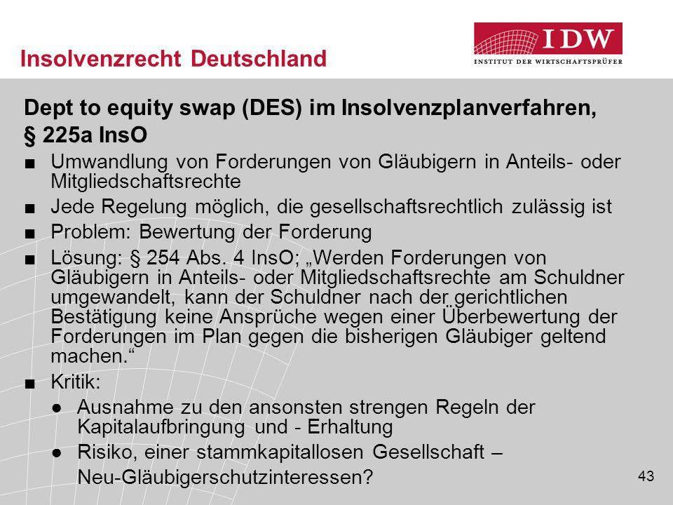 43 Insolvenzrecht Deutschland Dept to equity swap (DES) im Insolvenzplanverfahren, § 225a InsO ■Umwandlung von Forderungen von Gläubigern in Anteils-