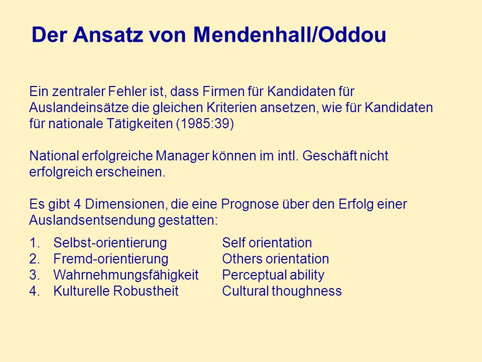 Der Ansatz von Mendenhall/Oddou Ein zentraler Fehler ist, dass Firmen für Kandidaten für Auslandeinsätze die gleichen Kriterien ansetzen, wie für Kandidaten für nationale Tätigkeiten (1985:39) National erfolgreiche Manager können im intl.