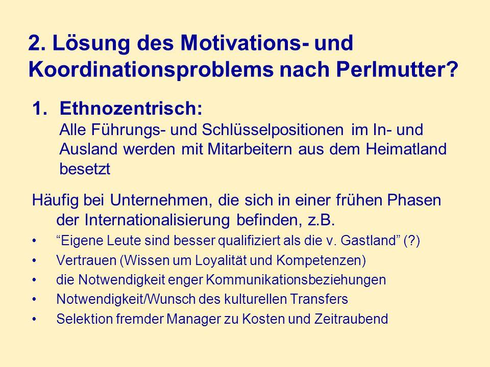 2. Lösung des Motivations- und Koordinationsproblems nach Perlmutter? 1.Ethnozentrisch: Alle Führungs- und Schlüsselpositionen im In- und Ausland werd
