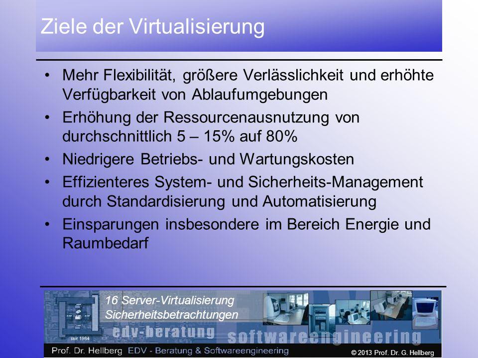 © 2013 Prof. Dr. G. Hellberg 16 Server-Virtualisierung Sicherheitsbetrachtungen Ziele der Virtualisierung Mehr Flexibilität, größere Verlässlichkeit u