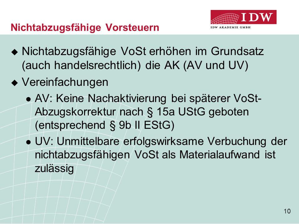 10 Nichtabzugsfähige Vorsteuern  Nichtabzugsfähige VoSt erhöhen im Grundsatz (auch handelsrechtlich) die AK (AV und UV)  Vereinfachungen AV: Keine Nachaktivierung bei späterer VoSt- Abzugskorrektur nach § 15a UStG geboten (entsprechend § 9b II EStG) UV: Unmittelbare erfolgswirksame Verbuchung der nichtabzugsfähigen VoSt als Materialaufwand ist zulässig
