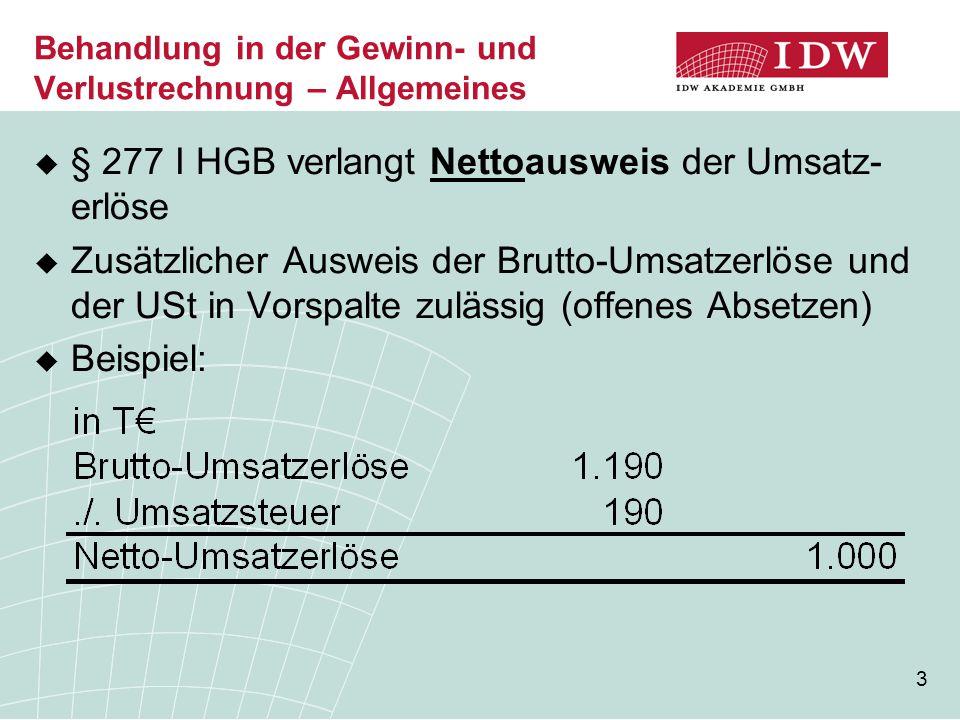 3  § 277 I HGB verlangt Nettoausweis der Umsatz- erlöse  Zusätzlicher Ausweis der Brutto-Umsatzerlöse und der USt in Vorspalte zulässig (offenes Absetzen)  Beispiel: Behandlung in der Gewinn- und Verlustrechnung – Allgemeines