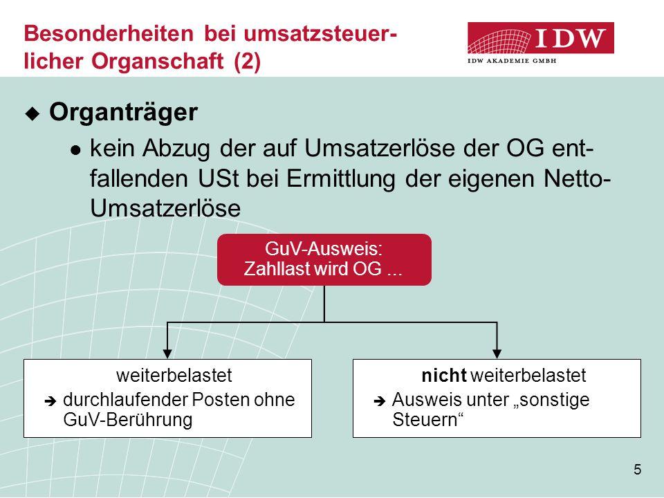 5 Besonderheiten bei umsatzsteuer- licher Organschaft (2)  Organträger kein Abzug der auf Umsatzerlöse der OG ent- fallenden USt bei Ermittlung der eigenen Netto- Umsatzerlöse GuV-Ausweis: Zahllast wird OG...