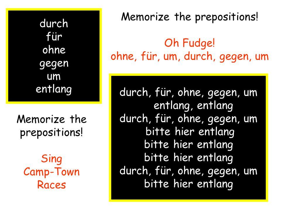 durch für ohne gegen um entlang Memorize the prepositions.
