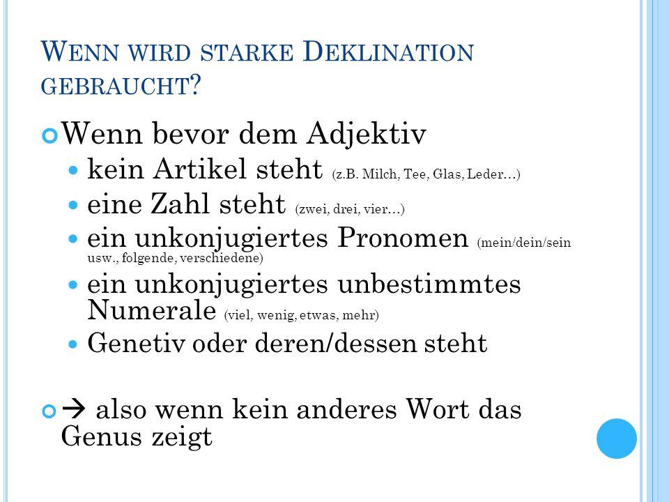 W ENN WIRD STARKE D EKLINATION GEBRAUCHT ? Wenn bevor dem Adjektiv kein Artikel steht (z.B. Milch, Tee, Glas, Leder…) eine Zahl steht (zwei, drei, vie