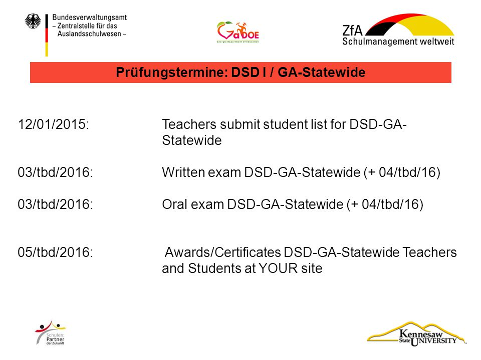 12/01/2015: Teachers submit student list for DSD-GA- Statewide 03/tbd/2016: Written exam DSD-GA-Statewide (+ 04/tbd/16) 03/tbd/2016:Oral exam DSD-GA-Statewide (+ 04/tbd/16) 05/tbd/2016: Awards/Certificates DSD-GA-Statewide Teachers and Students at YOUR site Prüfungstermine: DSD I / GA-Statewide
