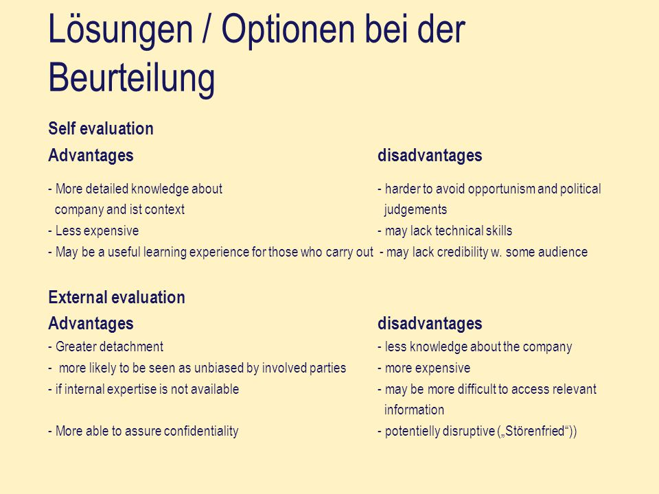 Lösungen / Optionen bei der Beurteilung Self evaluation Advantagesdisadvantages - More detailed knowledge about- harder to avoid opportunism and polit