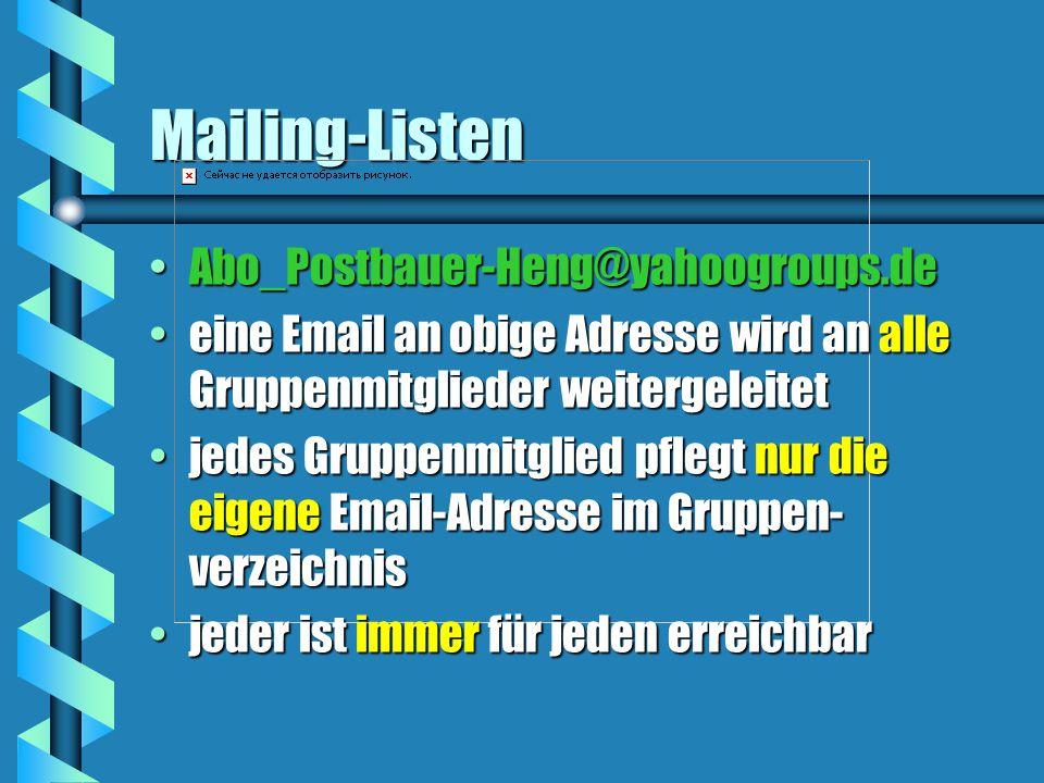 Mailing-Listen Abo_Postbauer-Heng@yahoogroups.deAbo_Postbauer-Heng@yahoogroups.de eine Email an obige Adresse wird an alle Gruppenmitglieder weitergeleiteteine Email an obige Adresse wird an alle Gruppenmitglieder weitergeleitet jedes Gruppenmitglied pflegt nur die eigene Email-Adresse im Gruppen- verzeichnisjedes Gruppenmitglied pflegt nur die eigene Email-Adresse im Gruppen- verzeichnis jeder ist immer für jeden erreichbarjeder ist immer für jeden erreichbar