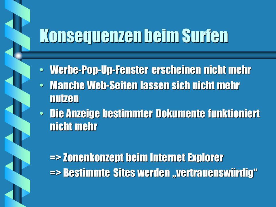 """Konsequenzen beim Surfen Werbe-Pop-Up-Fenster erscheinen nicht mehrWerbe-Pop-Up-Fenster erscheinen nicht mehr Manche Web-Seiten lassen sich nicht mehr nutzenManche Web-Seiten lassen sich nicht mehr nutzen Die Anzeige bestimmter Dokumente funktioniert nicht mehrDie Anzeige bestimmter Dokumente funktioniert nicht mehr => Zonenkonzept beim Internet Explorer => Bestimmte Sites werden """"vertrauenswürdig"""