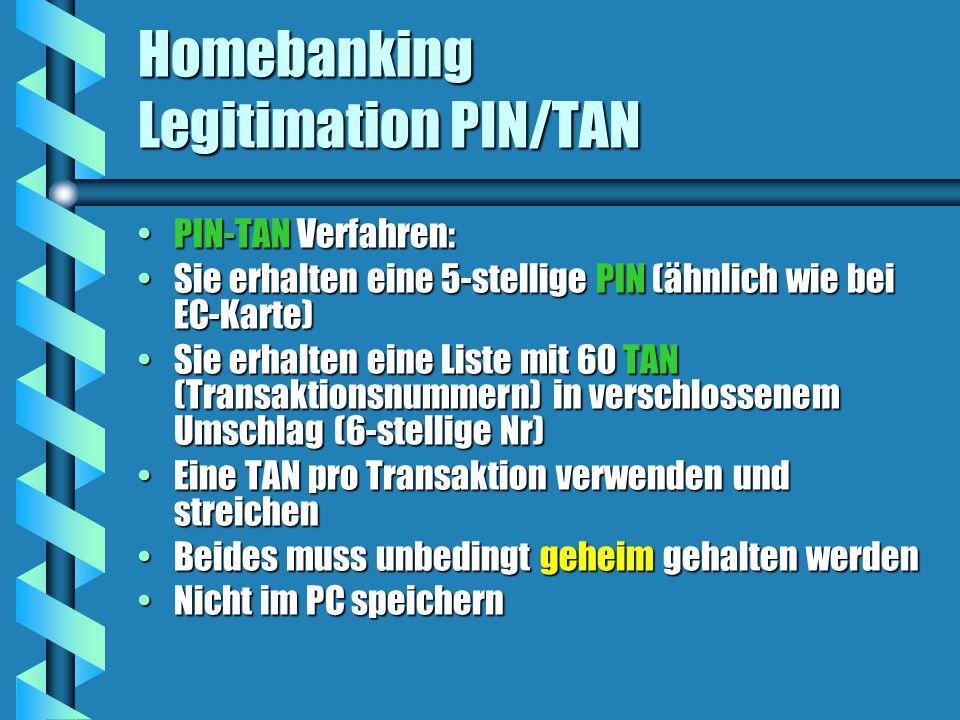 Homebanking Legitimation PIN/TAN PIN-TAN Verfahren:PIN-TAN Verfahren: Sie erhalten eine 5-stellige PIN (ähnlich wie bei EC-Karte)Sie erhalten eine 5-stellige PIN (ähnlich wie bei EC-Karte) Sie erhalten eine Liste mit 60 TAN (Transaktionsnummern) in verschlossenem Umschlag (6-stellige Nr)Sie erhalten eine Liste mit 60 TAN (Transaktionsnummern) in verschlossenem Umschlag (6-stellige Nr) Eine TAN pro Transaktion verwenden und streichenEine TAN pro Transaktion verwenden und streichen Beides muss unbedingt geheim gehalten werdenBeides muss unbedingt geheim gehalten werden Nicht im PC speichernNicht im PC speichern