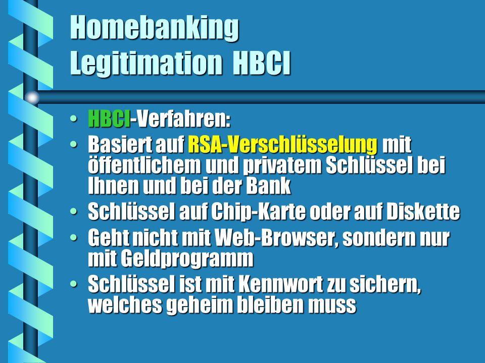 Homebanking Legitimation HBCI HBCI-Verfahren:HBCI-Verfahren: Basiert auf RSA-Verschlüsselung mit öffentlichem und privatem Schlüssel bei Ihnen und bei der BankBasiert auf RSA-Verschlüsselung mit öffentlichem und privatem Schlüssel bei Ihnen und bei der Bank Schlüssel auf Chip-Karte oder auf DisketteSchlüssel auf Chip-Karte oder auf Diskette Geht nicht mit Web-Browser, sondern nur mit GeldprogrammGeht nicht mit Web-Browser, sondern nur mit Geldprogramm Schlüssel ist mit Kennwort zu sichern, welches geheim bleiben mussSchlüssel ist mit Kennwort zu sichern, welches geheim bleiben muss