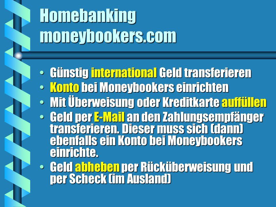 Homebanking moneybookers.com Günstig international Geld transferierenGünstig international Geld transferieren Konto bei Moneybookers einrichtenKonto bei Moneybookers einrichten Mit Überweisung oder Kreditkarte auffüllenMit Überweisung oder Kreditkarte auffüllen Geld per E-Mail an den Zahlungsempfänger transferieren.
